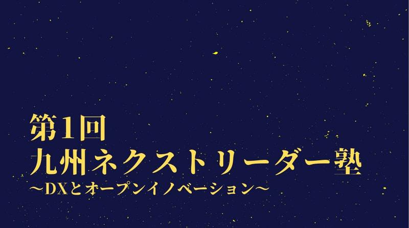 【共催セミナー】第1回九州ネクストリーダー塾 〜DXとオープンイノベーション〜